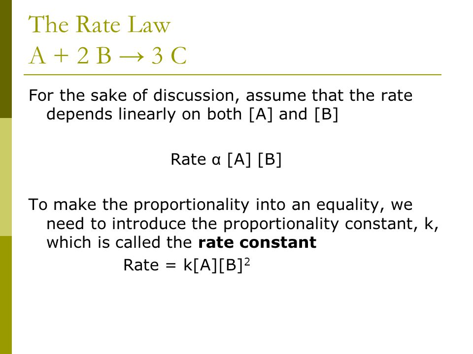 The Rate Law A + 2 B → 3 C For the sake of discussion, assume that the rate depends linearly on both [A] and [B]